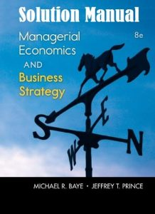 Solution Manual Managerial Economics & Business Strategy 8th edition Michael Baye, Jeffrey Prince